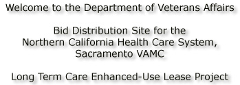 Welcome to the Department of Veterans Affairs Bid Distribution Site for the Northern California Health Care System, Sacramento VAMC,Long Term Care Ehanced-Use Lease Project